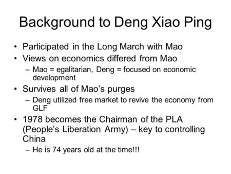 Background to Deng Xiao Ping Participated in the Long March with Mao Views on economics differed from Mao –Mao = egalitarian, Deng = focused on economic.