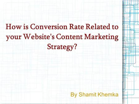 How is Conversion Rate Related to your Website's Content Marketing Strategy? By Shamit Khemka.