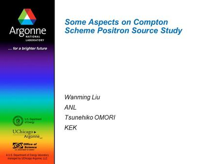 Some Aspects on Compton Scheme Positron Source Study Wanming Liu ANL Tsunehiko OMORI KEK.