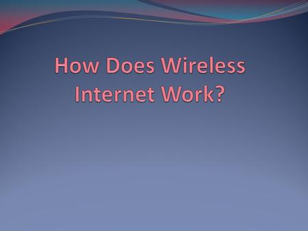 Importance of Wireless Processes of Wireless Internet Known now as WiFi Very similar to how radio and television signals work Information gets coded.