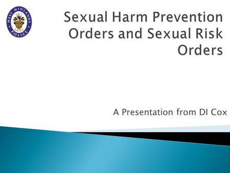 A Presentation from DI Cox.  Sexual Harm Prevention Orders – SHPO – were introduced to replace Sexual Offences Prevention Orders – SOPO.  Sexual Risk.