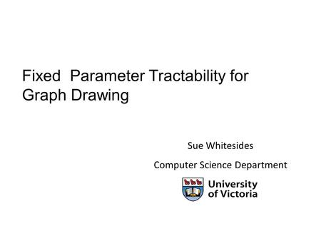 Fixed Parameter Tractability for Graph Drawing Sue Whitesides Computer Science Department.