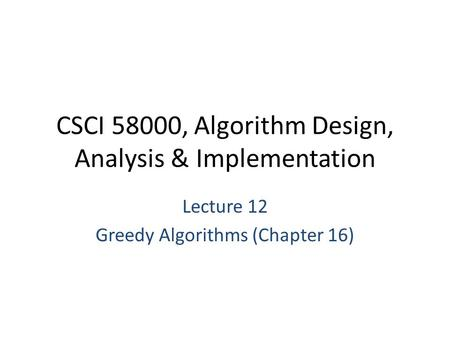 CSCI 58000, Algorithm Design, Analysis & Implementation Lecture 12 Greedy Algorithms (Chapter 16)