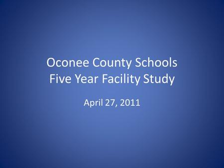 Oconee County Schools Five Year Facility Study April 27, 2011.