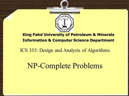 ICS 353: Design and Analysis of Algorithms NP-Complete Problems King Fahd University of Petroleum & Minerals Information & Computer Science Department.
