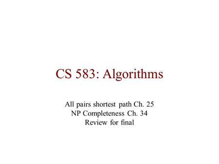 CS 583: Algorithms All pairs shortest path Ch. 25 NP Completeness Ch. 34 Review <strong>for</strong> final.