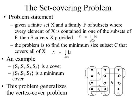 The Set-covering Problem Problem statement –given a finite set X and a family F of subsets where every element of X is contained in one of the subsets.