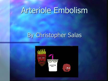 Arteriole Embolism By Christopher Salas Etiology Arteriol Emboli are blood clots in the arterial bloodstream. Arteriol Emboli are blood clots in the.