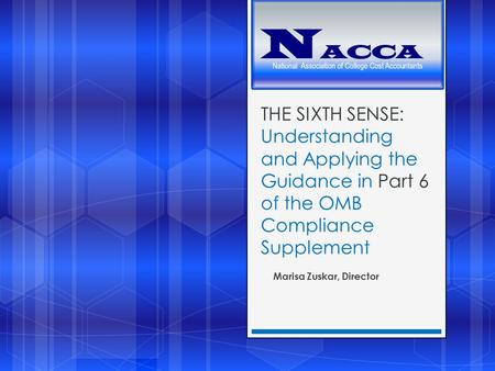 THE SIXTH SENSE: Understanding and Applying the Guidance in Part 6 of the OMB Compliance Supplement Marisa Zuskar, Director.
