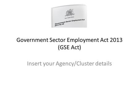 Government Sector Employment Act 2013 (GSE Act) Insert your Agency/Cluster details.