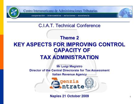 1 C.I.A.T. Technical Conference Theme 2 KEY ASPECTS FOR IMPROVING CONTROL CAPACITY OF TAX ADMINISTRATION Mr Luigi Magistro Director of the Central Directorate.