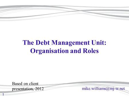 11 The Debt Management Unit: Organisation and Roles Based on client presentation, 2012