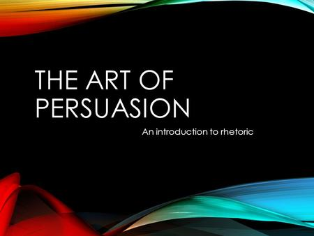 THE ART OF PERSUASION An introduction to rhetoric.