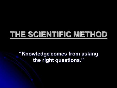 "THE SCIENTIFIC METHOD ""Knowledge comes from asking the right questions."""