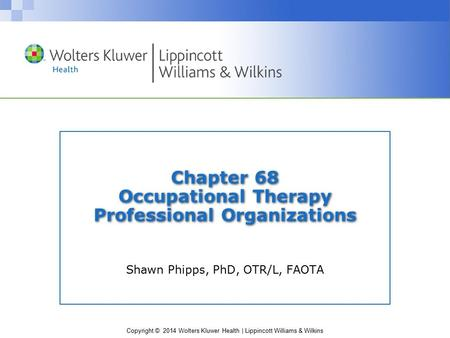 Copyright © 2014 Wolters Kluwer Health | Lippincott Williams & Wilkins Chapter 68 Occupational Therapy Professional Organizations Shawn Phipps, PhD, OTR/L,