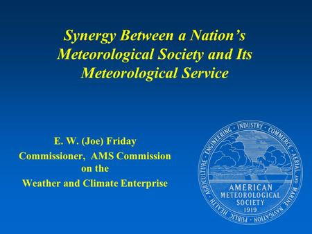 Synergy Between a Nation's Meteorological Society and Its Meteorological Service E. W. (Joe) Friday Commissioner, AMS Commission on the Weather and Climate.