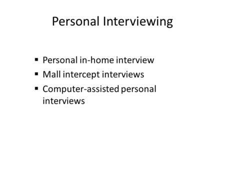 Personal Interviewing  Personal in-home interview  Mall intercept interviews  Computer-assisted personal interviews.