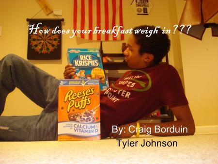 How does your breakfast weigh in??? By: Craig Borduin Tyler Johnson.