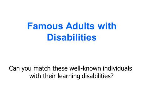 Famous Adults with Disabilities Can you match these well-known individuals with their learning disabilities?