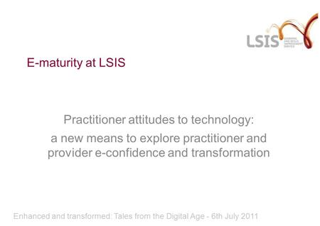 E-maturity at LSIS Practitioner attitudes to technology: a new means to explore practitioner and provider e-confidence and transformation Enhanced and.