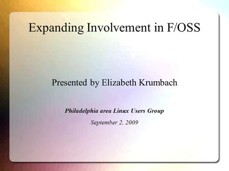 Expanding Involvement in F/OSS Presented by Elizabeth Krumbach Philadelphia area Linux Users Group September 2, 2009.