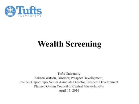 Wealth Screening Tufts University Kristen Watson, Director, Prospect Development, Colleen Capodilupo, Senior Associate Director, Prospect Development Planned.