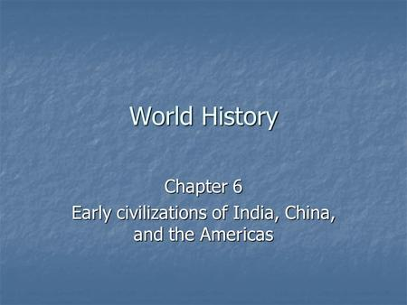 World History Chapter 6 Early civilizations of India, China, and the Americas.