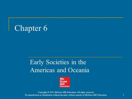 Chapter 6 Early Societies in the Americas and Oceania 1 Copyright © 2015 McGraw-Hill Education. All rights reserved. No reproduction or distribution without.