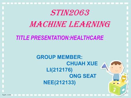 1-1 TITLE PRESENTATION:HEALTHCARE GROUP MEMBER: CHUAH XUE LI(212176) ONG SEAT NEE(212133) STIN2063 MACHINE LEARNING.