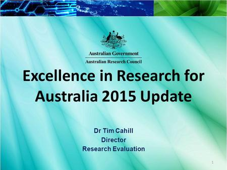 Excellence in Research for Australia 2015 Update Dr Tim Cahill Director Research Evaluation 1.