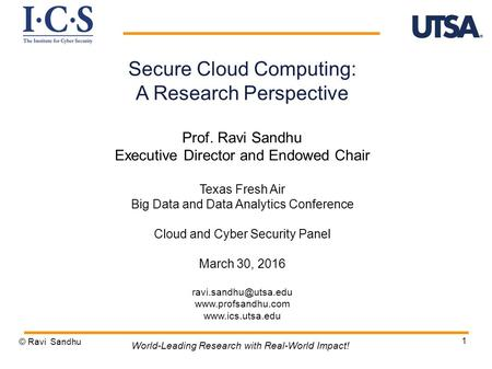 1 Secure Cloud Computing: A Research Perspective Prof. Ravi Sandhu Executive Director and Endowed Chair Texas Fresh Air Big Data and Data Analytics Conference.