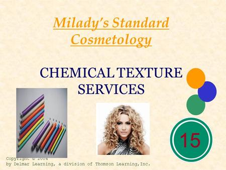 15 Milady's Standard Cosmetology CHEMICAL TEXTURE SERVICES Copyright © 2004 by Delmar Learning, a division of Thomson Learning,Inc.