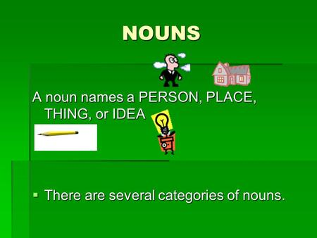 NOUNS A noun names a PERSON, PLACE, THING, or IDEA  There are several categories of nouns.
