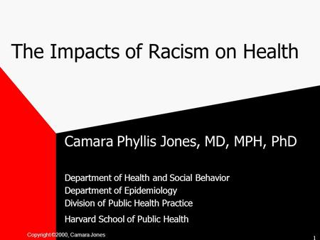 Copyright ©2000, Camara Jones The Impacts of Racism on Health Camara Phyllis Jones, MD, MPH, PhD Department of Health and Social Behavior Department of.