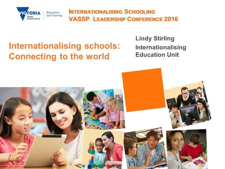 I NTERNATIONALISING S CHOOLING VASSP L EADERSHIP C ONFERENCE 2016 Lindy Stirling Internationalising Education Unit Internationalising schools: Connecting.