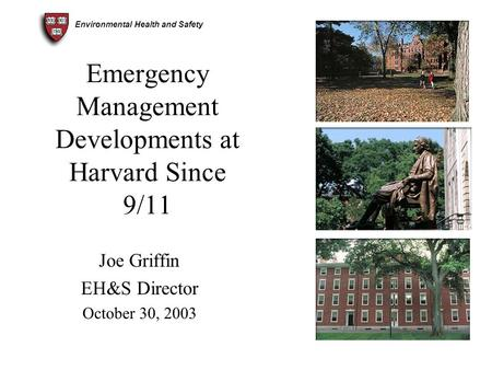 Environmental Health and Safety Emergency Management Developments at Harvard Since 9/11 Joe Griffin EH&S Director October 30, 2003.