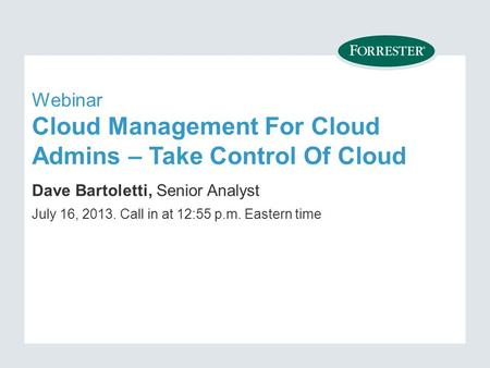 Webinar Cloud Management For Cloud Admins – Take Control Of Cloud Dave Bartoletti, Senior Analyst July 16, Call in at 12:55 p.m. Eastern time.