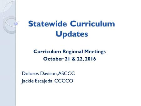 Statewide Curriculum Updates Curriculum Regional Meetings October 21 & 22, 2016 Dolores Davison, ASCCC Jackie Escajeda, CCCCO.