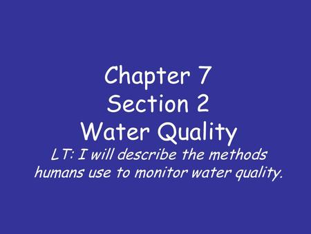 Chapter 7 Section 2 Water Quality LT: I will describe the methods humans use to monitor water quality.