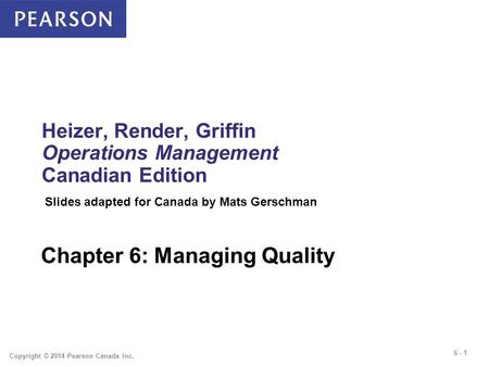 6 - 1 Copyright © 2014 Pearson Canada Inc. Heizer, Render, Griffin Operations Management Canadian Edition Chapter 6: Managing Quality Slides adapted for.