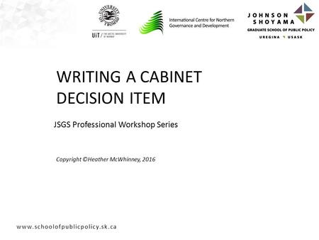 JSGS Professional Workshop Series Copyright ©Heather McWhinney, 2016 WRITING A CABINET DECISION ITEM.