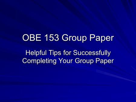 OBE 153 Group Paper Helpful Tips for Successfully Completing Your Group Paper.