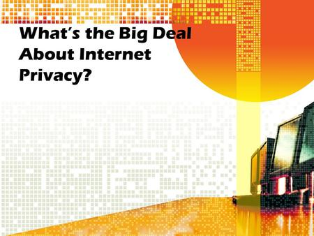 What's the Big Deal About Internet Privacy?. Scenario: Our principal has hired a research company to collect information that will help us make the school.