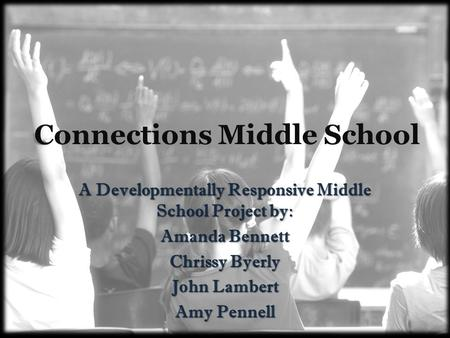 Connections Middle School A Developmentally Responsive Middle School Project by: Amanda Bennett Chrissy Byerly John Lambert Amy Pennell.
