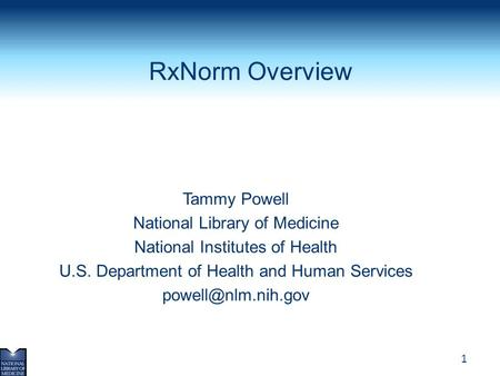 1 RxNorm Overview Tammy Powell National Library of Medicine National Institutes of Health U.S. Department of Health and Human Services