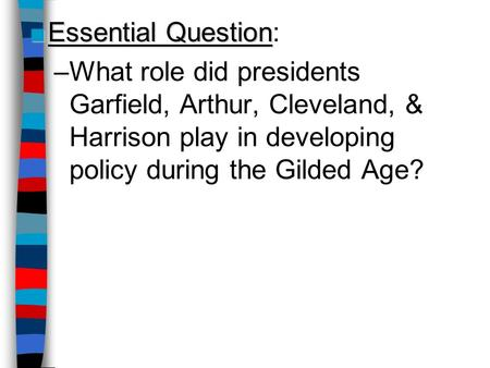 ■Essential Question ■Essential Question: –What role did presidents Garfield, Arthur, Cleveland, & Harrison play in developing policy during the Gilded.