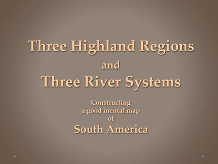 Three Highland Regions and Three River Systems Constructing a good mental map of South America.