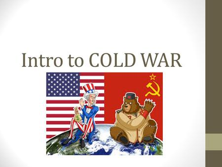 Intro to COLD WAR The Cold War Truman Doctrine [1947] 1.Civil 1.Civil War in Greece. 2.Turkey 2.Turkey under pressure from the USSR for.