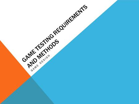 GAME TESTING REQUIREMENTS AND METHODS GAME DESIGN.