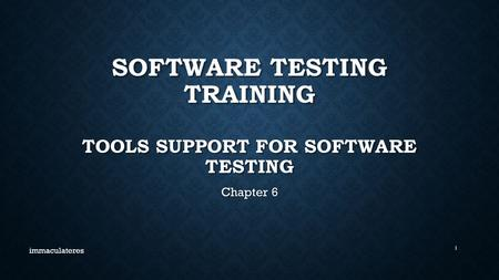 SOFTWARE TESTING TRAINING TOOLS SUPPORT FOR SOFTWARE TESTING Chapter 6 immaculateres 1.